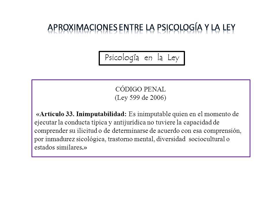 Psicología en la Ley CÓDIGO PENAL (Ley 599 de 2006) «Artículo 33. Inimputabilidad: Es inimputable quien en el momento de ejecutar la conducta típica y