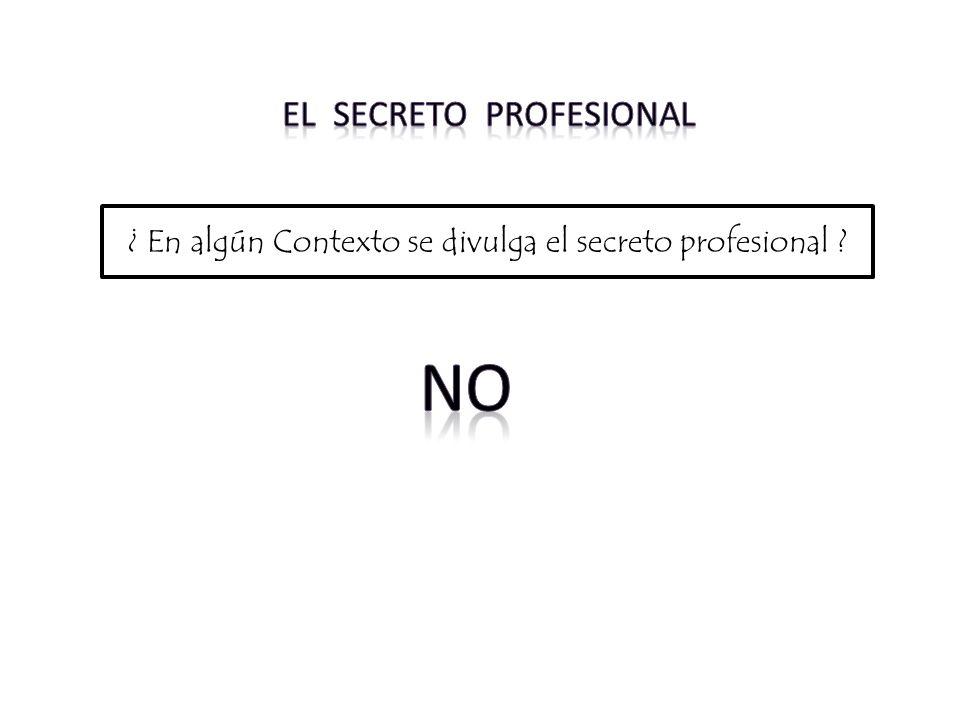 ¿ En algún Contexto se divulga el secreto profesional ?