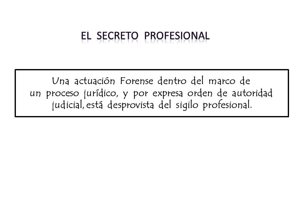 Una actuación Forense dentro del marco de un proceso jurídico, y por expresa orden de autoridad judicial, está desprovista del sigilo profesional.