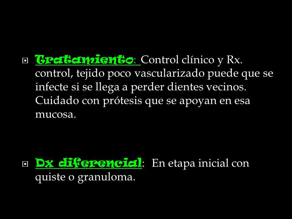 Tratamiento : Control clínico y Rx. control, tejido poco vascularizado puede que se infecte si se llega a perder dientes vecinos. Cuidado con prótesis