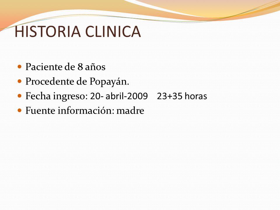 HISTORIA CLINICA Paciente de 8 años Procedente de Popayán. Fecha ingreso: 20- abril-200923+35 horas Fuente información: madre