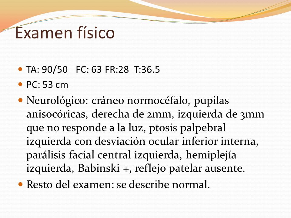 Examen físico TA: 90/50FC: 63FR:28T:36.5 PC: 53 cm Neurológico: cráneo normocéfalo, pupilas anisocóricas, derecha de 2mm, izquierda de 3mm que no resp
