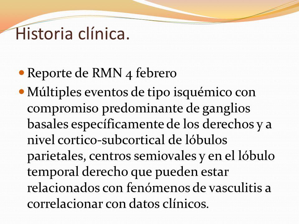Historia clínica. Reporte de RMN 4 febrero Múltiples eventos de tipo isquémico con compromiso predominante de ganglios basales específicamente de los