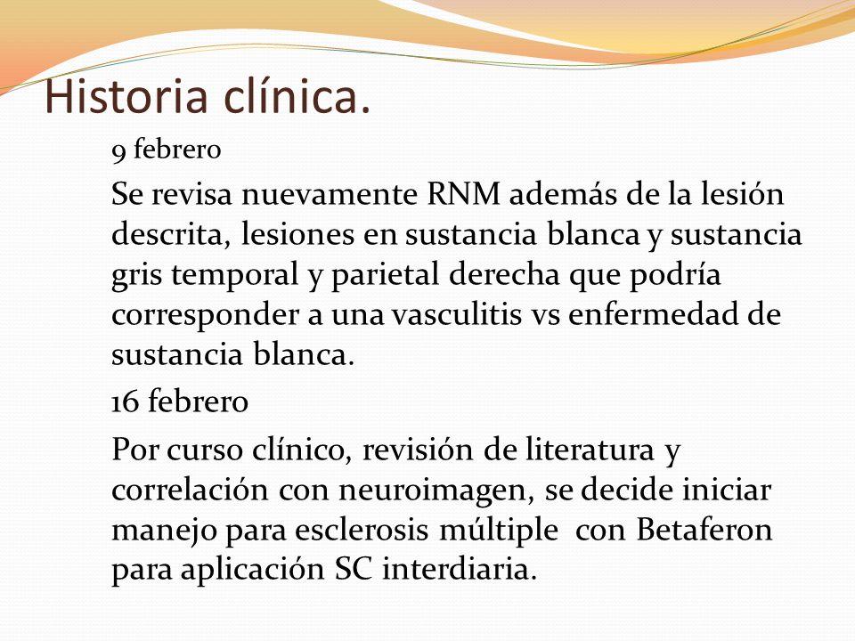 Historia clínica. 9 febrero Se revisa nuevamente RNM además de la lesión descrita, lesiones en sustancia blanca y sustancia gris temporal y parietal d