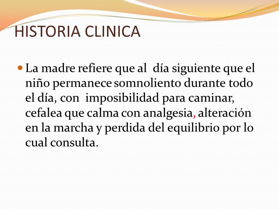 HISTORIA CLINICA La madre refiere que al día siguiente que el niño permanece somnoliento durante todo el día, con imposibilidad para caminar, cefalea
