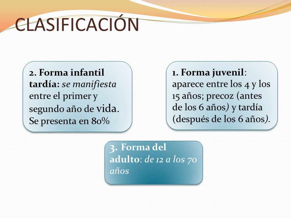 CLASIFICACIÓN 3. Forma del adulto: de 12 a los 70 años 2. Forma infantil tardía: se manifiesta entre el primer y segundo año de vida. Se presenta en 8