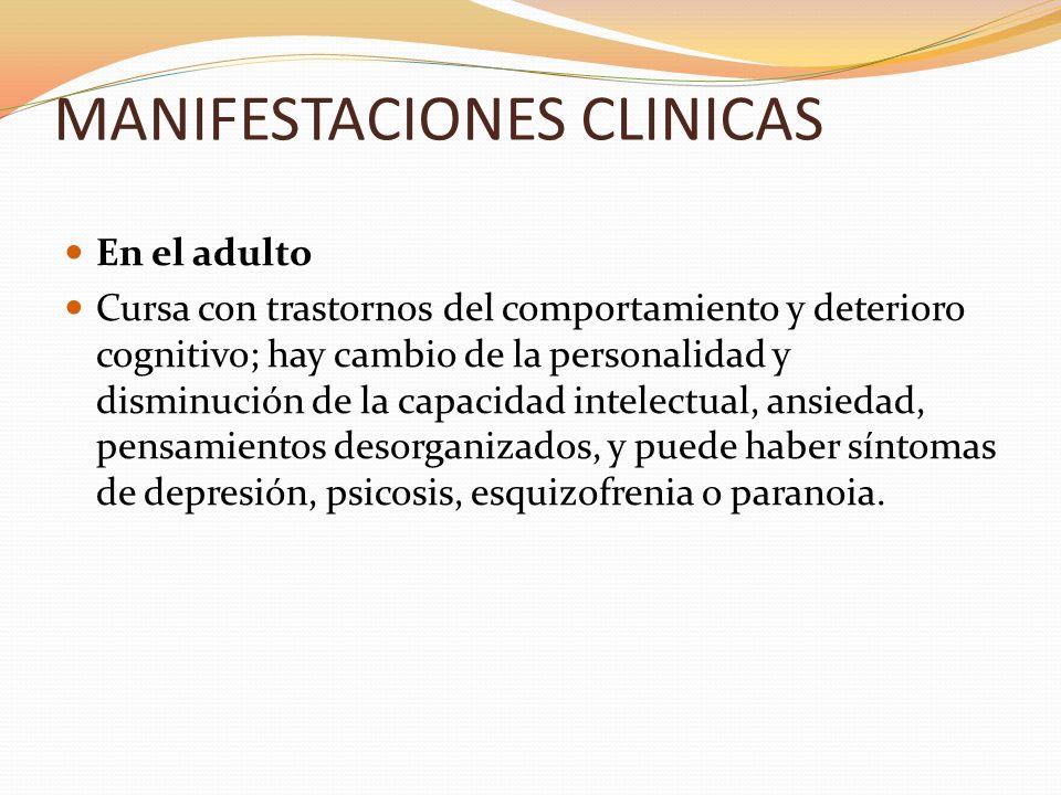 MANIFESTACIONES CLINICAS En el adulto Cursa con trastornos del comportamiento y deterioro cognitivo; hay cambio de la personalidad y disminución de la