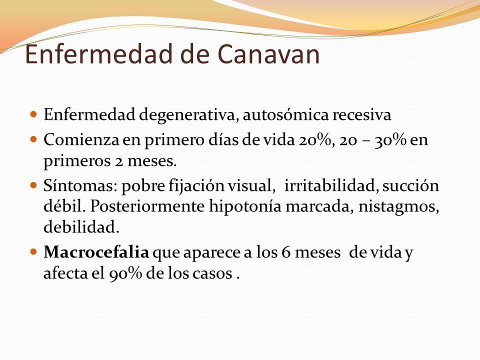 Enfermedad de Canavan Enfermedad degenerativa, autosómica recesiva Comienza en primero días de vida 20%, 20 – 30% en primeros 2 meses. Síntomas: pobre