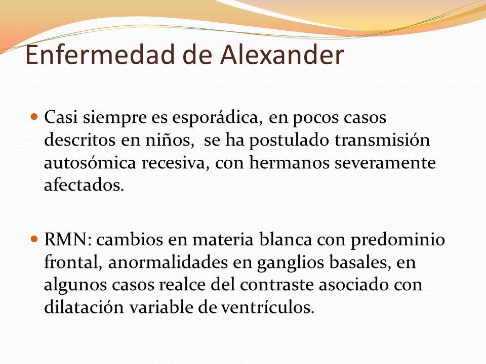 Enfermedad de Alexander Casi siempre es esporádica, en pocos casos descritos en niños, se ha postulado transmisión autosómica recesiva, con hermanos s