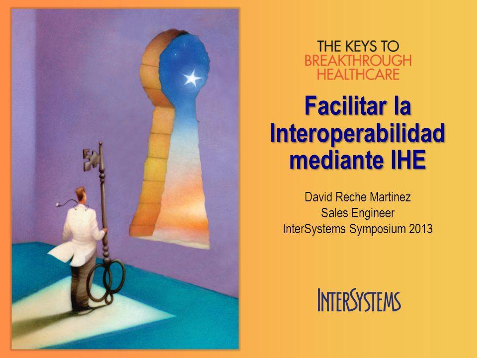 Facilitar la Interoperabilidad mediante IHE David Reche Martinez Sales Engineer InterSystems Symposium 2013