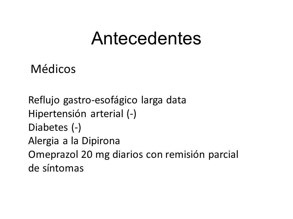 Antecedentes Médicos Reflujo gastro-esofágico larga data Hipertensión arterial (-) Diabetes (-) Alergia a la Dipirona Omeprazol 20 mg diarios con remi