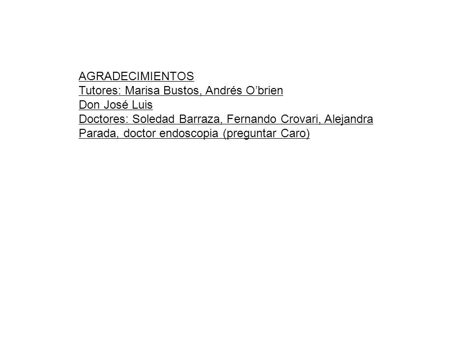 AGRADECIMIENTOS Tutores: Marisa Bustos, Andrés Obrien Don José Luis Doctores: Soledad Barraza, Fernando Crovari, Alejandra Parada, doctor endoscopia (