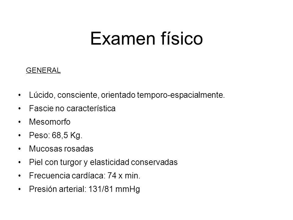 Examen físico Lúcido, consciente, orientado temporo-espacialmente. Fascie no característica Mesomorfo Peso: 68,5 Kg. Mucosas rosadas Piel con turgor y
