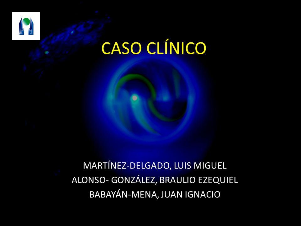CASO CLÍNICO MARTÍNEZ-DELGADO, LUIS MIGUEL ALONSO- GONZÁLEZ, BRAULIO EZEQUIEL BABAYÁN-MENA, JUAN IGNACIO