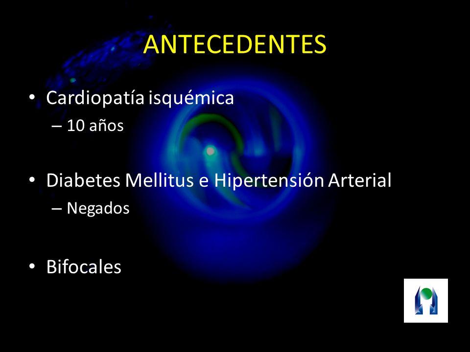 ANTECEDENTES Cardiopatía isquémica – 10 años Diabetes Mellitus e Hipertensión Arterial – Negados Bifocales
