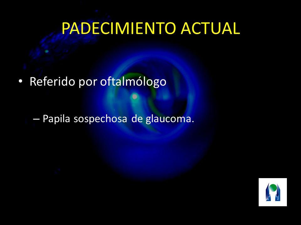 PADECIMIENTO ACTUAL Referido por oftalmólogo – Papila sospechosa de glaucoma.