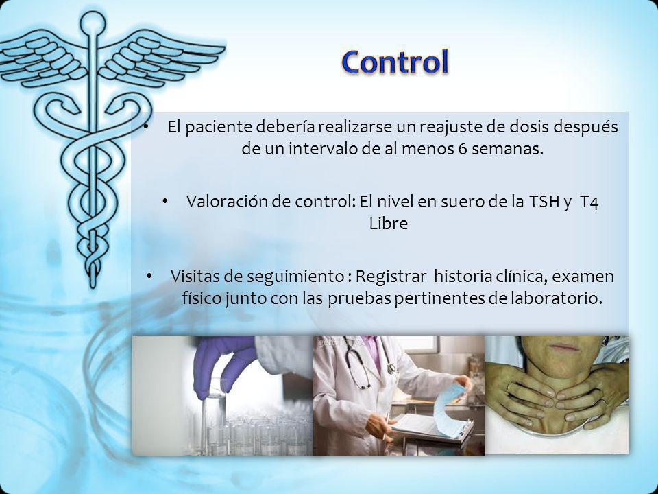 El paciente debería realizarse un reajuste de dosis después de un intervalo de al menos 6 semanas. Valoración de control: El nivel en suero de la TSH