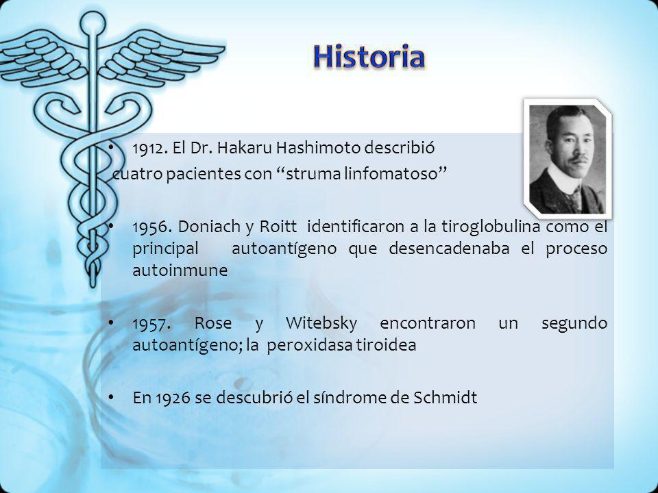 1912. El Dr. Hakaru Hashimoto describió cuatro pacientes con struma linfomatoso 1956. Doniach y Roitt identificaron a la tiroglobulina como el princip