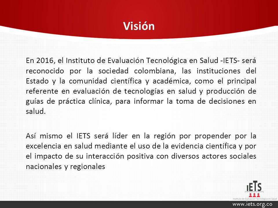 Visión En 2016, el Instituto de Evaluación Tecnológica en Salud -IETS- será reconocido por la sociedad colombiana, las instituciones del Estado y la c