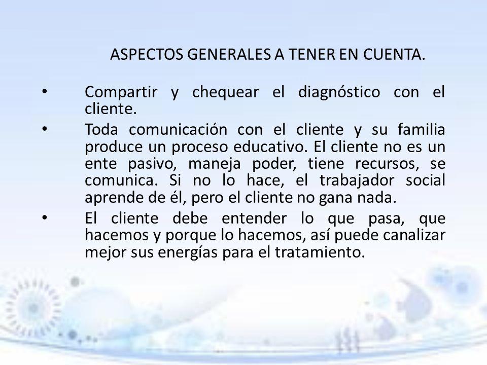 ASPECTOS GENERALES A TENER EN CUENTA. Compartir y chequear el diagnóstico con el cliente. Toda comunicación con el cliente y su familia produce un pro