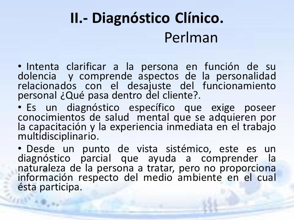 II.- Diagnóstico Clínico. Perlman Intenta clarificar a la persona en función de su dolencia y comprende aspectos de la personalidad relacionados con e