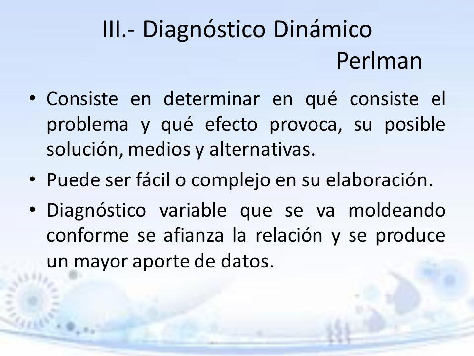 III.- Diagnóstico Dinámico Perlman Consiste en determinar en qué consiste el problema y qué efecto provoca, su posible solución, medios y alternativas