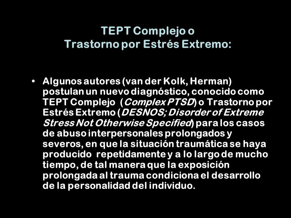 TEPT Complejo o Trastorno por Estrés Extremo: Algunos autores (van der Kolk, Herman) postulan un nuevo diagnóstico, conocido como TEPT Complejo (Complex PTSD) o Trastorno por Estrés Extremo (DESNOS; Disorder of Extreme Stress Not Otherwise Specified) para los casos de abuso interpersonales prolongados y severos, en que la situación traumática se haya producido repetidamente y a lo largo de mucho tiempo, de tal manera que la exposición prolongada al trauma condiciona el desarrollo de la personalidad del individuo.