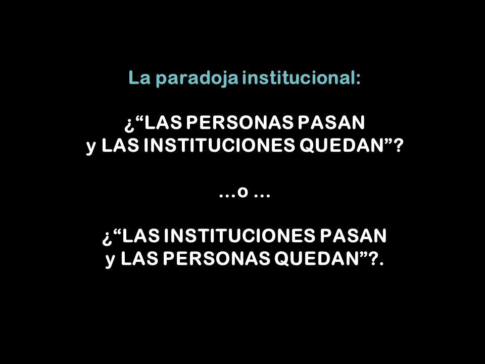 La paradoja institucional: ¿LAS PERSONAS PASAN y LAS INSTITUCIONES QUEDAN.