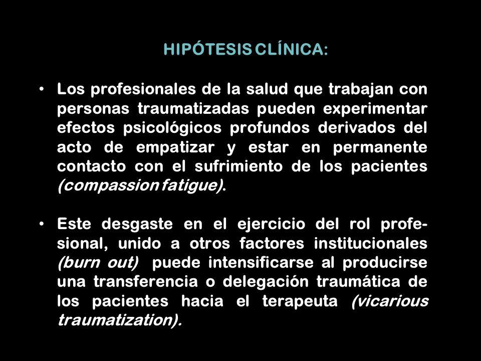 HIPÓTESIS CLÍNICA: Los profesionales de la salud que trabajan con personas traumatizadas pueden experimentar efectos psicológicos profundos derivados del acto de empatizar y estar en permanente contacto con el sufrimiento de los pacientes (compassion fatigue).
