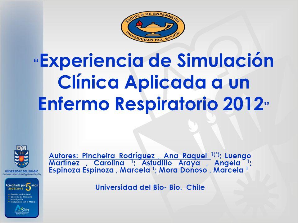 Experiencia de Simulación Clínica Aplicada a un Enfermo Respiratorio 2012 Autores: Pincheira Rodríguez, Ana Raquel 1(*) ; Luengo Martínez, Carolina 1