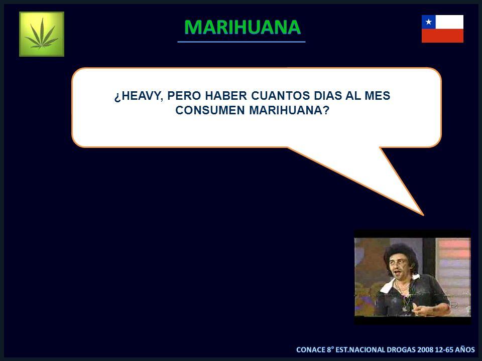 ¿HEAVY, PERO HABER CUANTOS DIAS AL MES CONSUMEN MARIHUANA?