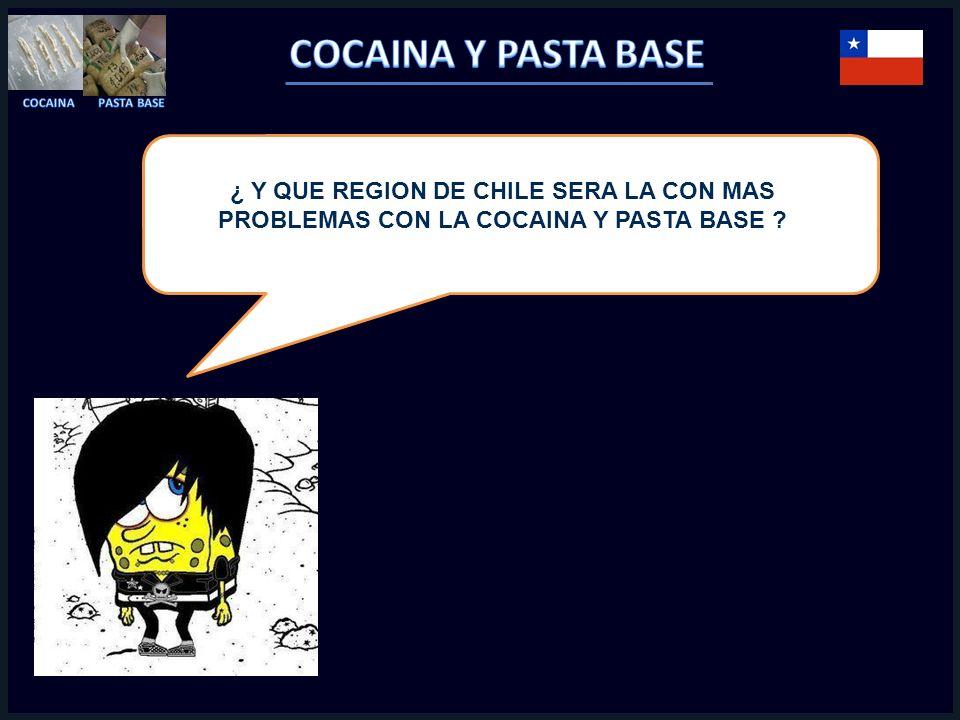 ¿ Y QUE REGION DE CHILE SERA LA CON MAS PROBLEMAS CON LA COCAINA Y PASTA BASE ?
