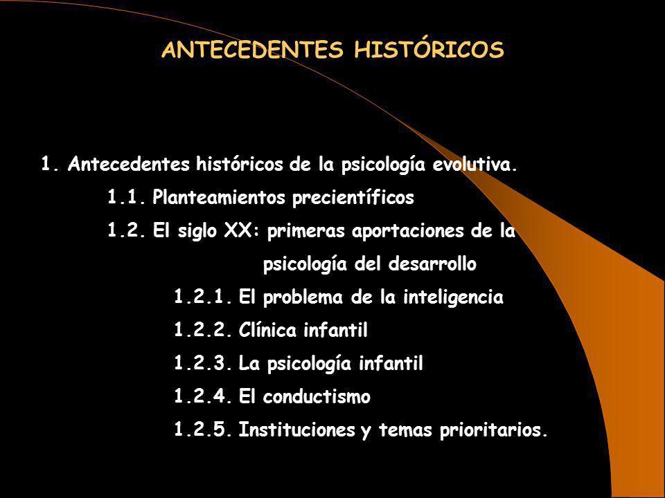 ANTECEDENTES HISTÓRICOS 1. Antecedentes históricos de la psicología evolutiva. 1.1. Planteamientos precientíficos 1.2. El siglo XX: primeras aportacio