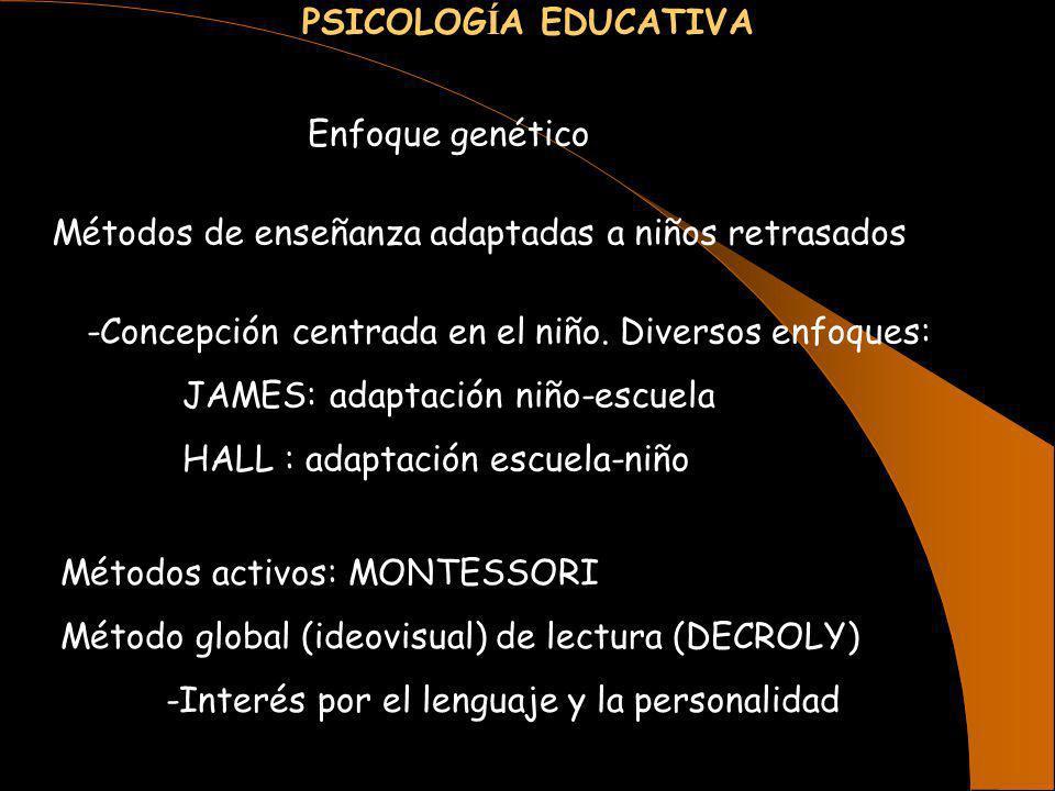 PSICOLOG Í A EDUCATIVA Enfoque genético Métodos de enseñanza adaptadas a niños retrasados -Concepción centrada en el niño. Diversos enfoques: JAMES: a