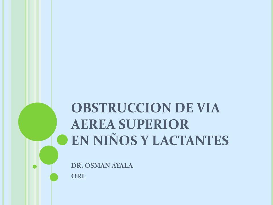 OBSTRUCCION DE VIA AEREA SUPERIOR EN NIÑOS Y LACTANTES DR. OSMAN AYALA ORL