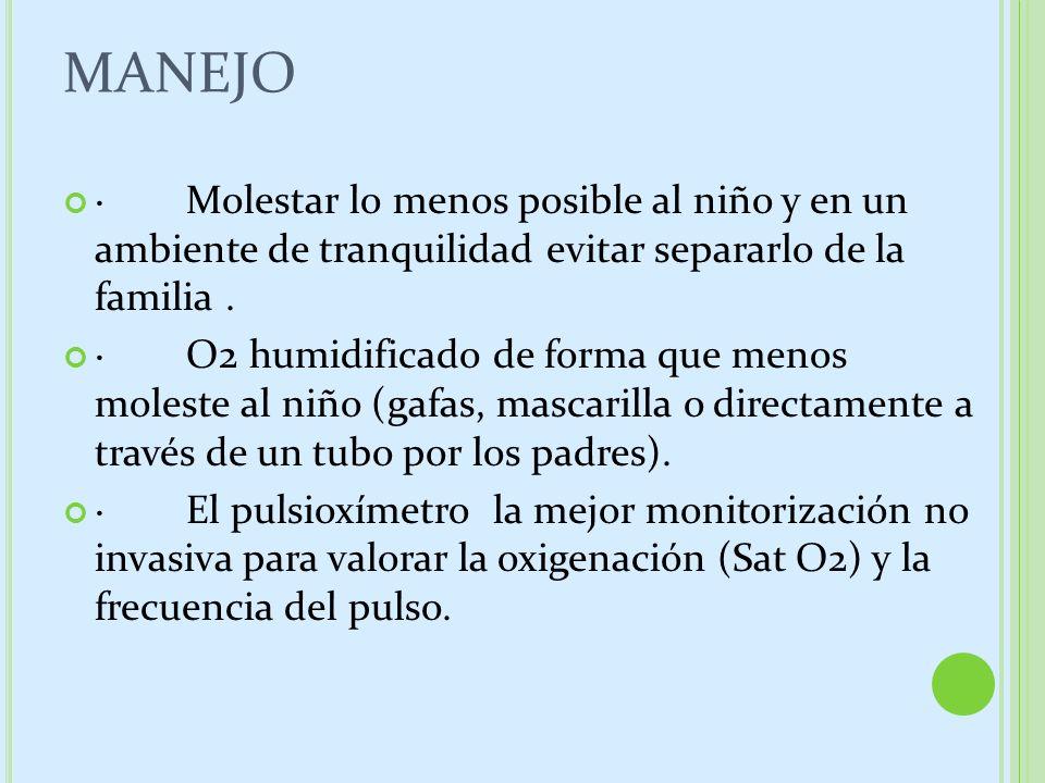 MANEJO · Molestar lo menos posible al niño y en un ambiente de tranquilidad evitar separarlo de la familia. · O2 humidificado de forma que menos moles