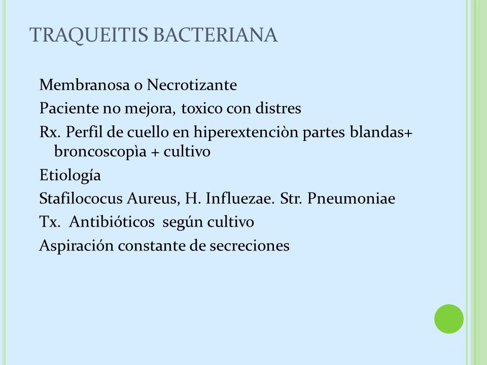 TRAQUEITIS BACTERIANA Membranosa o Necrotizante Paciente no mejora, toxico con distres Rx. Perfil de cuello en hiperextenciòn partes blandas+ broncosc