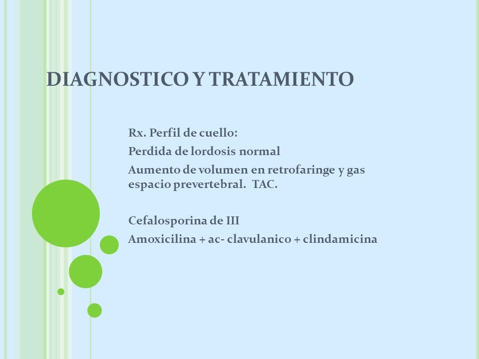 DIAGNOSTICO Y TRATAMIENTO Rx. Perfil de cuello: Perdida de lordosis normal Aumento de volumen en retrofaringe y gas espacio prevertebral. TAC. Cefalos