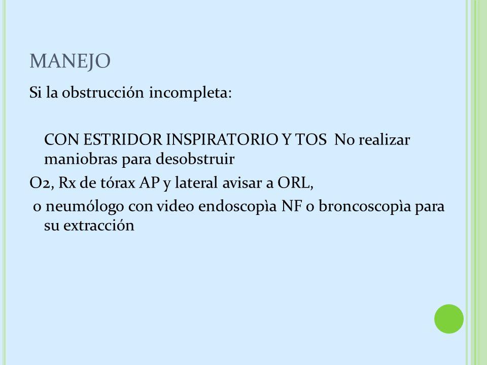 MANEJO Si la obstrucción incompleta: CON ESTRIDOR INSPIRATORIO Y TOS No realizar maniobras para desobstruir O2, Rx de tórax AP y lateral avisar a ORL,