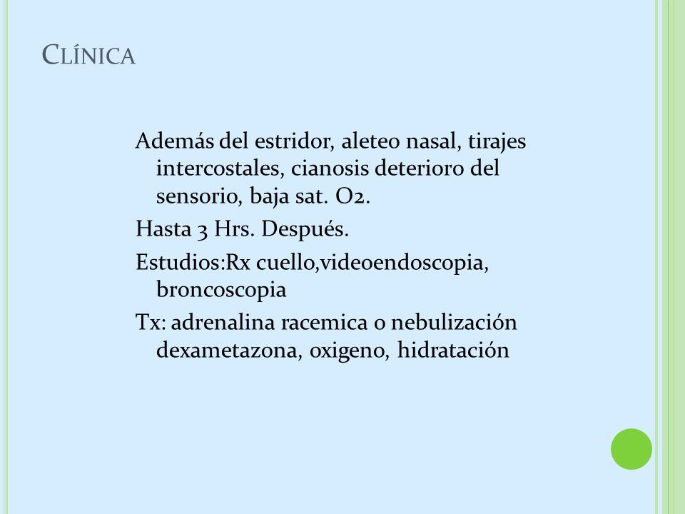 C LÍNICA Además del estridor, aleteo nasal, tirajes intercostales, cianosis deterioro del sensorio, baja sat. O2. Hasta 3 Hrs. Después. Estudios:Rx cu