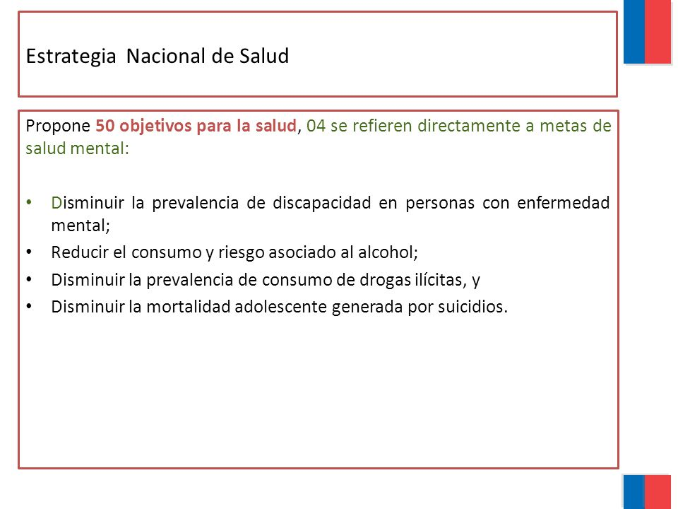 Estrategia Nacional de Salud Propone 50 objetivos para la salud, 04 se refieren directamente a metas de salud mental: Disminuir la prevalencia de discapacidad en personas con enfermedad mental; Reducir el consumo y riesgo asociado al alcohol; Disminuir la prevalencia de consumo de drogas ilícitas, y Disminuir la mortalidad adolescente generada por suicidios.