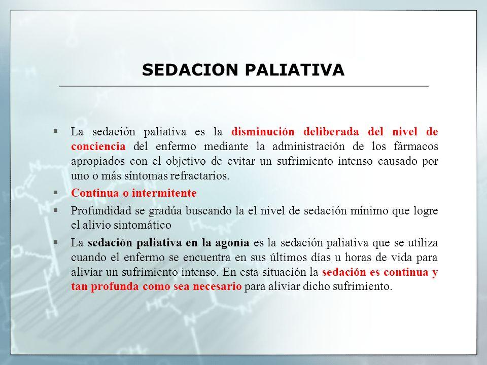 SEDACION PALIATIVA La sedación paliativa es la disminución deliberada del nivel de conciencia del enfermo mediante la administración de los fármacos apropiados con el objetivo de evitar un sufrimiento intenso causado por uno o más síntomas refractarios.