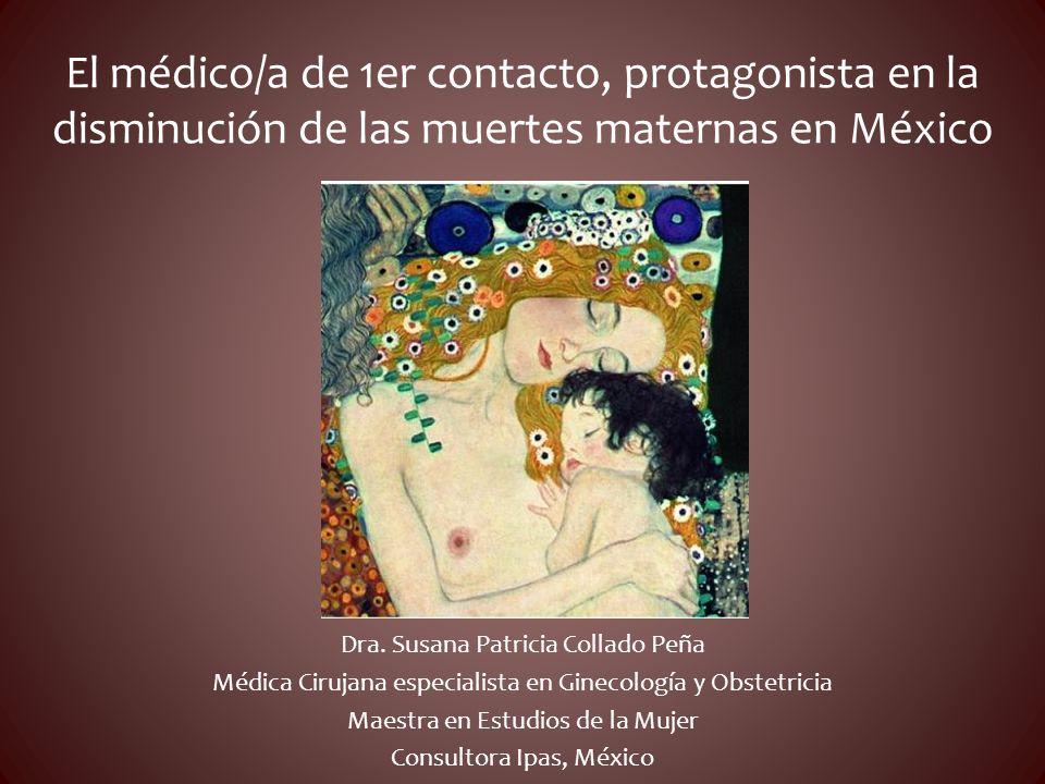 El médico/a de 1er contacto, protagonista en la disminución de las muertes maternas en México Dra. Susana Patricia Collado Peña Médica Cirujana especi