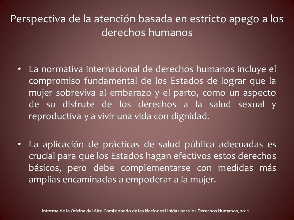Perspectiva de la atención basada en estricto apego a los derechos humanos La normativa internacional de derechos humanos incluye el compromiso fundam