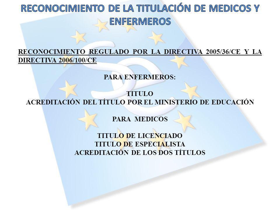 RECONOCIMIENTO REGULADO POR LA DIRECTIVA 2005/36/CE Y LA DIRECTIVA 2006/100/CE PARA ENFERMEROS: TITULO ACREDITACIÓN DEL TÍTULO POR EL MINISTERIO DE EDUCACIÓN PARA MEDICOS TITULO DE LICENCIADO TITULO DE ESPECIALISTA ACREDITACIÓN DE LOS DOS TÍTULOS