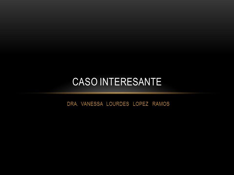 DRA. VANESSA LOURDES LOPEZ RAMOS CASO INTERESANTE