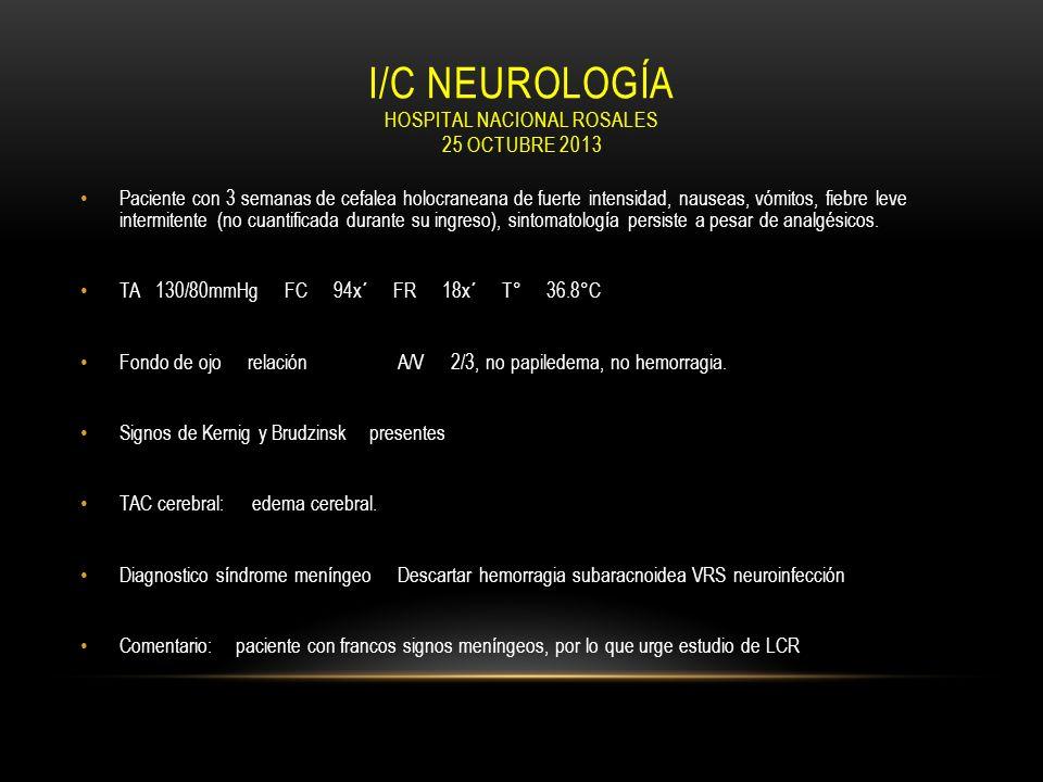 I/C NEUROLOGÍA HOSPITAL NACIONAL ROSALES 25 OCTUBRE 2013 Paciente con 3 semanas de cefalea holocraneana de fuerte intensidad, nauseas, vómitos, fiebre