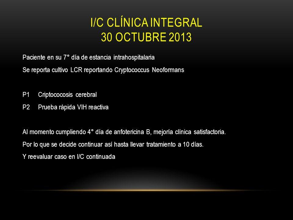 I/C CLÍNICA INTEGRAL 30 OCTUBRE 2013 Paciente en su 7° día de estancia intrahospitalaria Se reporta cultivo LCR reportando Cryptococcus Neoformans P1