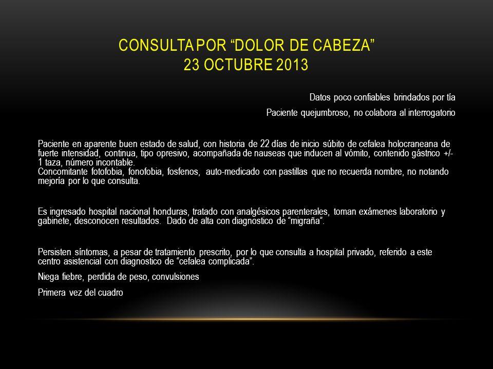 CONSULTA POR DOLOR DE CABEZA 23 OCTUBRE 2013 Datos poco confiables brindados por tía Paciente quejumbroso, no colabora al interrogatorio Paciente en a