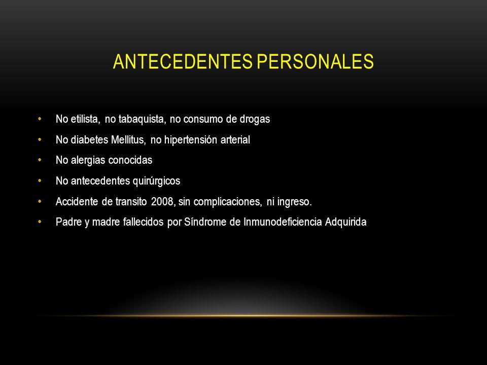 ANTECEDENTES PERSONALES No etilista, no tabaquista, no consumo de drogas No diabetes Mellitus, no hipertensión arterial No alergias conocidas No antec